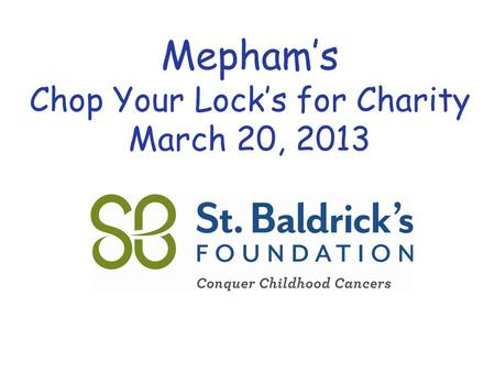 Www.StBaldricks.org 888.899.BALD Mepham's Chop Your Lock's for Charity March 20, 2013.