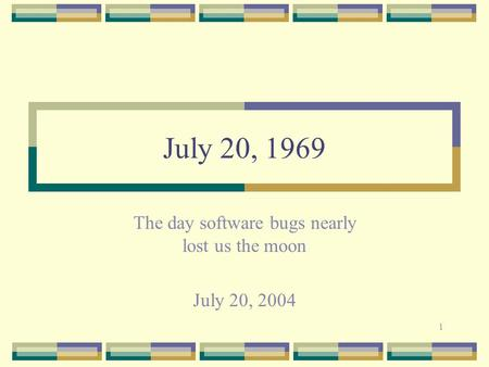 1 July 20, 1969 The day software bugs nearly lost us the moon July 20, 2004.