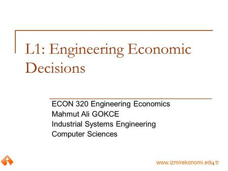 Www.izmirekonomi.edu.tr 1 L1: Engineering Economic Decisions ECON 320 Engineering Economics Mahmut Ali GOKCE Industrial Systems Engineering Computer Sciences.