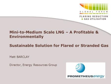 Mini-to-Medium Scale LNG – A Profitable & Environmentally Sustainable Solution for Flared or Stranded Gas Matt BARCLAY Director, Energy Resources Group.