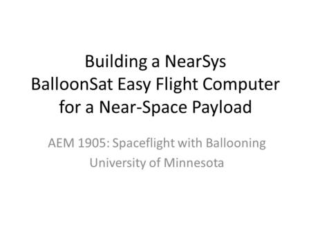 Building a NearSys BalloonSat Easy Flight Computer for a Near-Space Payload AEM 1905: Spaceflight with Ballooning University of Minnesota.