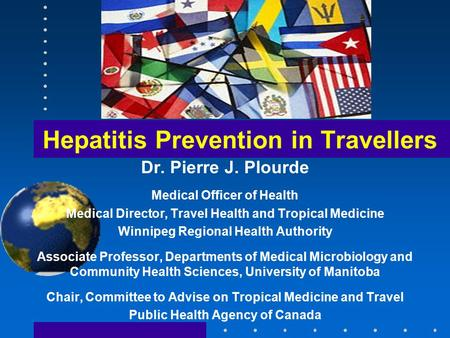 Hepatitis Prevention in Travellers Dr. Pierre J. Plourde Medical Officer of Health Medical Director, Travel Health and Tropical Medicine Winnipeg Regional.