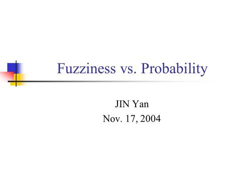 Fuzziness vs. Probability JIN Yan Nov. 17, 2004. The outline of Chapter 7 Part I Fuzziness vs. probability Part II Fuzzy sets & relevant theories.