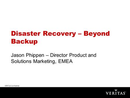 VERITAS Confidential Disaster Recovery – Beyond Backup Jason Phippen – Director Product and Solutions Marketing, EMEA.