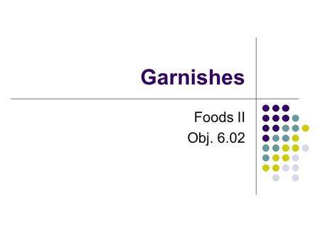 "Garnishes Foods II Obj. 6.02. Garnishes—What are they? From the French,""Garnir"" meaning to decorate or furnish Garnish is an attractive decoration. Garnish."