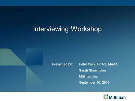 Interviewing Workshop Presented by:Peter Wick, FCAS, MAAA Sarah Shoemaker Milliman, Inc. September 10, 2009.