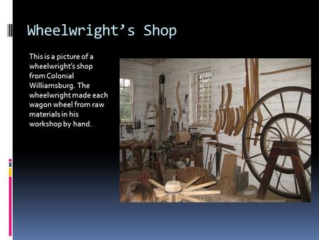 Wheelwright's Shop This is a picture of a wheelwright's shop from Colonial Williamsburg. The wheelwright made each wagon wheel from raw materials in his.