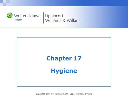 Copyright © 2009 Wolters Kluwer Health | Lippincott Williams & Wilkins Chapter 17 Hygiene.