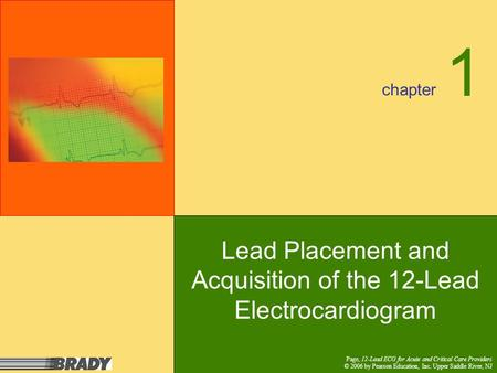 Chapter Page, 12-Lead ECG for Acute and Critical Care Providers © 2006 by Pearson Education, Inc. Upper Saddle River, NJ 1 Lead Placement and Acquisition.