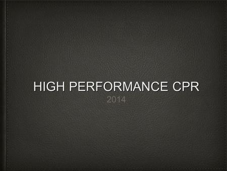 HIGH PERFORMANCE CPR 2014. KEEP IN MIND……. GOOD SHOULD NEVER BE GOOD ENOUGH Mantra #1.