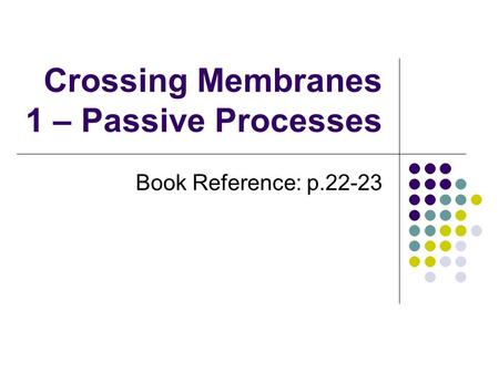 Crossing Membranes 1 – Passive Processes Book Reference: p.22-23.