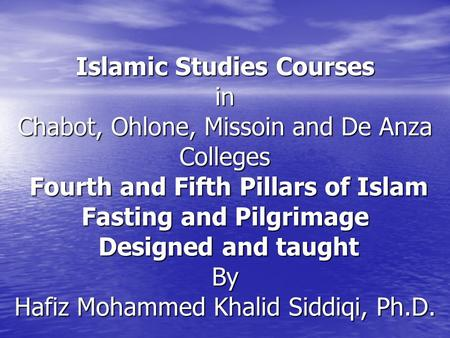 Islamic Studies Courses in Chabot, Ohlone, Missoin and De Anza Colleges Fourth and Fifth Pillars of Islam Fasting and Pilgrimage Designed and taught By.