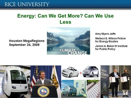 Energy: Can We Get More? Can We Use Less Amy Myers Jaffe Wallace S. Wilson Fellow for Energy Studies James A. Baker III Institute for Public Policy Houston.
