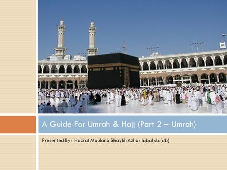 Presented By: Hazrat Maulana Shaykh Azhar Iqbal sb.(db) A Guide For Umrah & Hajj (Part 2 – Umrah)