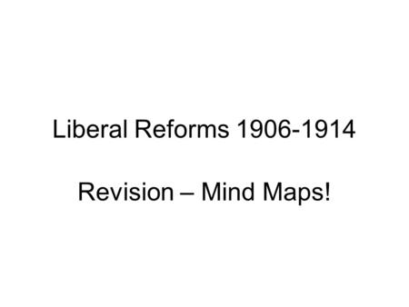 Liberal Reforms 1906-1914 Revision – Mind Maps!. Liberal Reforms 1906-1914 These mind maps are intended to help you remember some of the main points.
