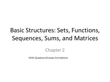 Basic Structures: Sets, Functions, Sequences, Sums, and Matrices Chapter 2 With Question/Answer Animations.