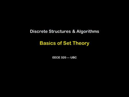 Discrete Structures & Algorithms Basics of Set Theory EECE 320 — UBC.