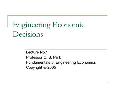 1 Engineering Economic Decisions Lecture No.1 Professor C. S. Park Fundamentals of Engineering Economics Copyright © 2005.