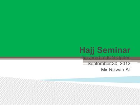 Hajj Seminar Delivered at ICN Ogden September 30, 2012 Mir Rizwan Ali.