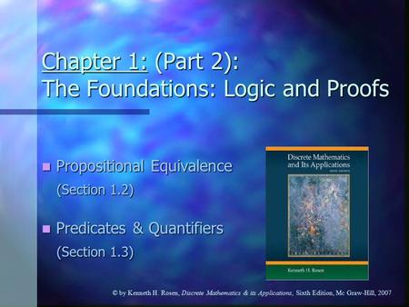 © by Kenneth H. Rosen, Discrete Mathematics & its Applications, Sixth Edition, Mc Graw-Hill, 2007 Chapter 1: (Part 2): The Foundations: Logic and Proofs.