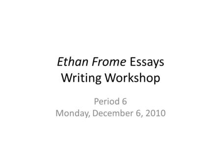 Ethan Frome Essays Writing Workshop Period 6 Monday, December 6, 2010.