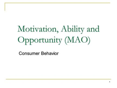 1 Motivation, Ability and Opportunity (MAO) Consumer Behavior.
