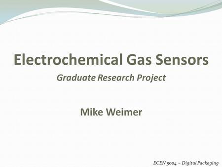 Electrochemical Gas Sensors ECEN 5004 – Digital Packaging Mike Weimer Graduate Research Project.