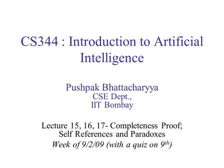 CS344 : Introduction to Artificial Intelligence Pushpak Bhattacharyya CSE Dept., IIT Bombay Lecture 15, 16, 17- Completeness Proof; Self References and.