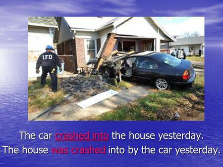 The car crashed into the house yesterday. The house was crashed into by the car yesterday.