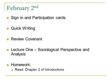 February 2 nd Sign in and Participation cards Quick Writing Review Covenant Lecture One – Sociological Perspective and Analysis Homework:  Read: Chapter.