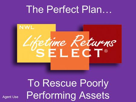 The Perfect Plan… To Rescue Poorly Performing Assets Agent Use.