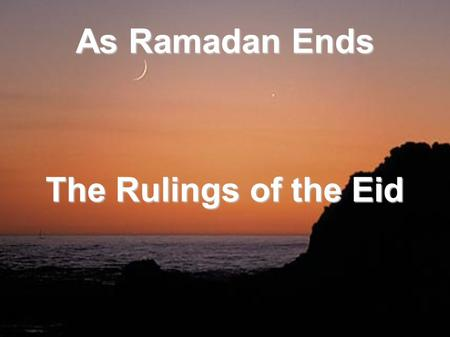 As Ramadan Ends The Rulings of the Eid. The Prophet (sa) said: For every people there is a feast and this is our feast said the Prophet (S) to Aboo.
