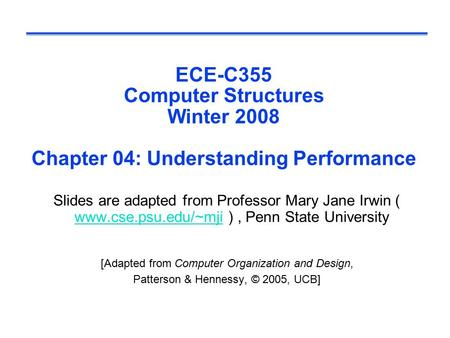 ECE-C355 Computer Structures Winter 2008 Chapter 04: Understanding Performance Slides are adapted from Professor Mary Jane Irwin ( www.cse.psu.edu/~mji.