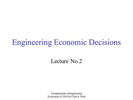 Fundamentals of Engineering Economics © 2004 by Chan S. Park Engineering Economic Decisions Lecture No.2.