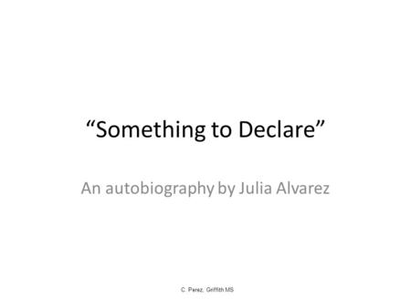 """Something to Declare"" An autobiography by Julia Alvarez C. Perez, Griffith MS."