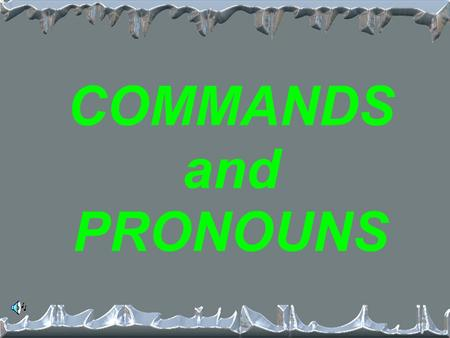 COMMANDS and PRONOUNS What are the 3 types of pronouns? 1. Direct 2. Indirect 3. Reflexive.