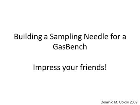 Building a Sampling Needle for a GasBench Impress your friends! Dominic M. Colosi 2009.