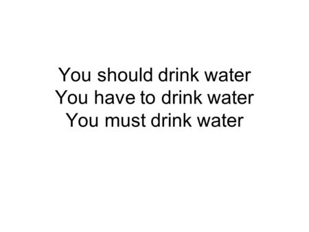 You should drink water You have to drink water You must drink water.