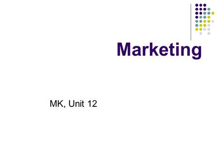 Marketing MK, Unit 12. Marketing Getting the right goods to the right people, in the right place, at the right time, with the right level of communications.