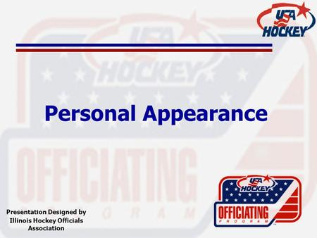 Personal Appearance Presentation Designed by Illinois Hockey Officials Association.