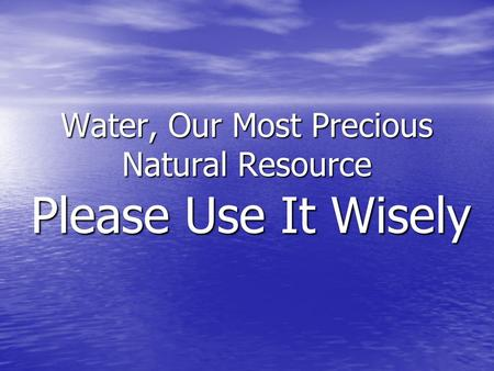 Water, Our Most Precious Natural Resource Please Use It Wisely.