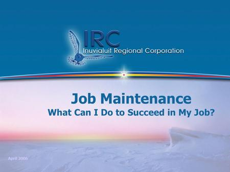 1 Job Maintenance What Can I Do to Succeed in My Job? April 2006.
