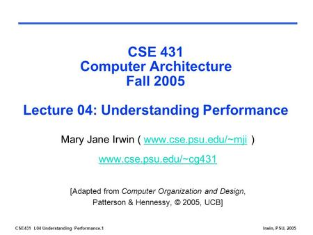 CSE431 L04 Understanding Performance.1Irwin, PSU, 2005 CSE 431 Computer Architecture Fall 2005 Lecture 04: Understanding Performance Mary Jane Irwin (