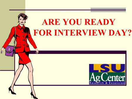 ARE YOU READY FOR INTERVIEW DAY?. Thoughts About Dress: Before you say a word, you have made an impression. 80% of what people think about you is based.