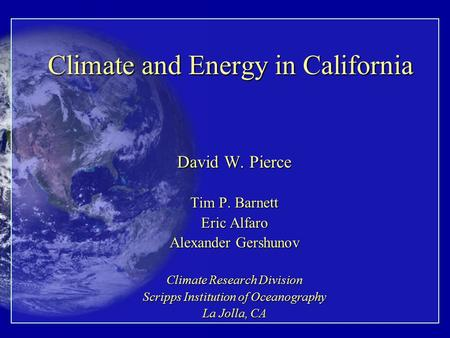 Climate and Energy in California David W. Pierce Tim P. Barnett Eric Alfaro Alexander Gershunov Climate Research Division Scripps Institution of Oceanography.