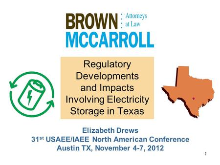 1 Regulatory Developments and Impacts Involving Electricity Storage in Texas Elizabeth Drews 31 st USAEE/IAEE North American Conference Austin TX, November.