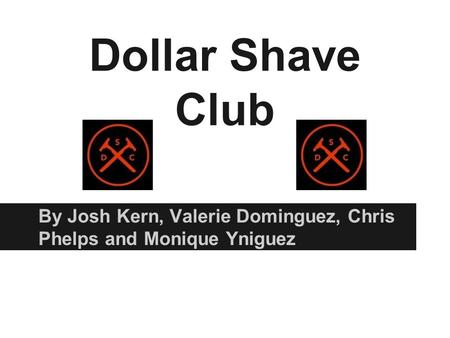 Dollar Shave Club By Josh Kern, Valerie Dominguez, Chris Phelps and Monique Yniguez.