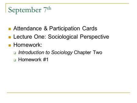 September 7 th Attendance & Participation Cards Lecture One: Sociological Perspective Homework:  Introduction to Sociology Chapter Two  Homework #1.