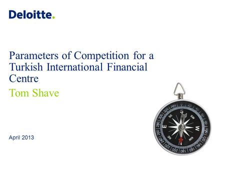 Deloitte UK screen 4:3 (19.05 cm x 25.40 cm) © 2013 Deloitte LLP. All rights reserved. April 2013 Parameters of Competition for a Turkish International.
