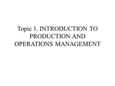 Topic 1. INTRODUCTION TO PRODUCTION AND OPERATIONS MANAGEMENT.